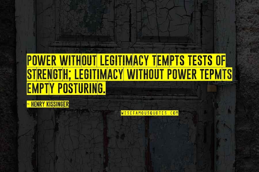 Without Strength Quotes By Henry Kissinger: Power without legitimacy tempts tests of strength; legitimacy