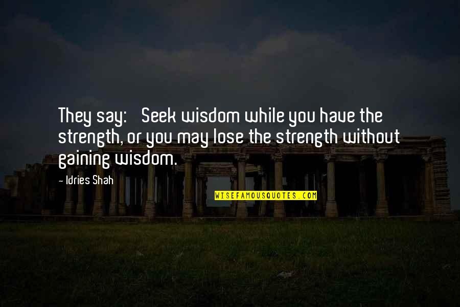 Without Strength Quotes By Idries Shah: They say: 'Seek wisdom while you have the