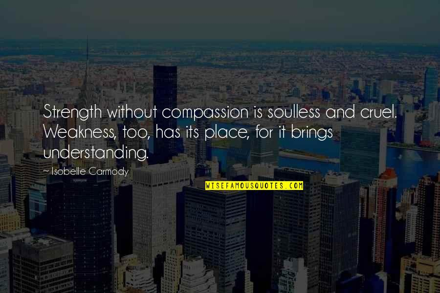 Without Strength Quotes By Isobelle Carmody: Strength without compassion is soulless and cruel. Weakness,