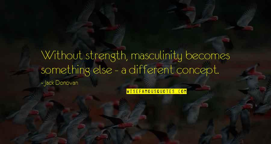 Without Strength Quotes By Jack Donovan: Without strength, masculinity becomes something else - a