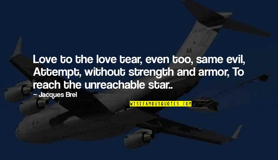 Without Strength Quotes By Jacques Brel: Love to the love tear, even too, same