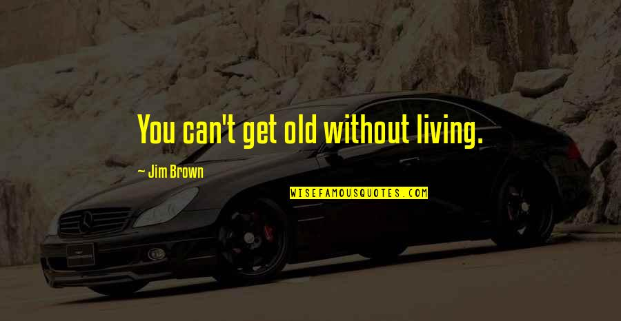 Without Strength Quotes By Jim Brown: You can't get old without living.