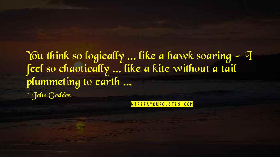 Without Strength Quotes By John Geddes: You think so logically ... like a hawk