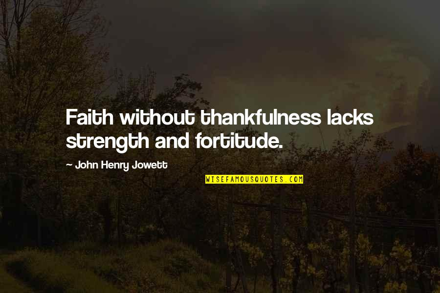 Without Strength Quotes By John Henry Jowett: Faith without thankfulness lacks strength and fortitude.