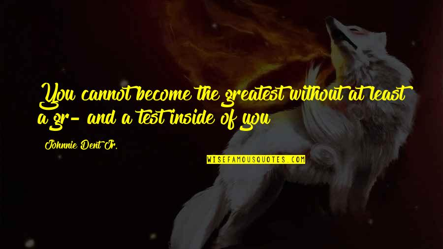 Without Strength Quotes By Johnnie Dent Jr.: You cannot become the greatest without at least