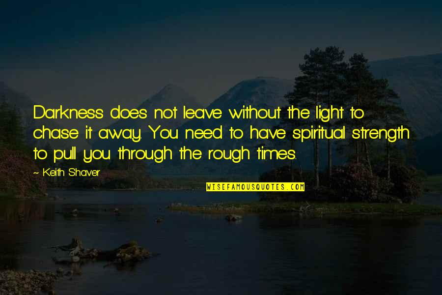 Without Strength Quotes By Keith Shaver: Darkness does not leave without the light to