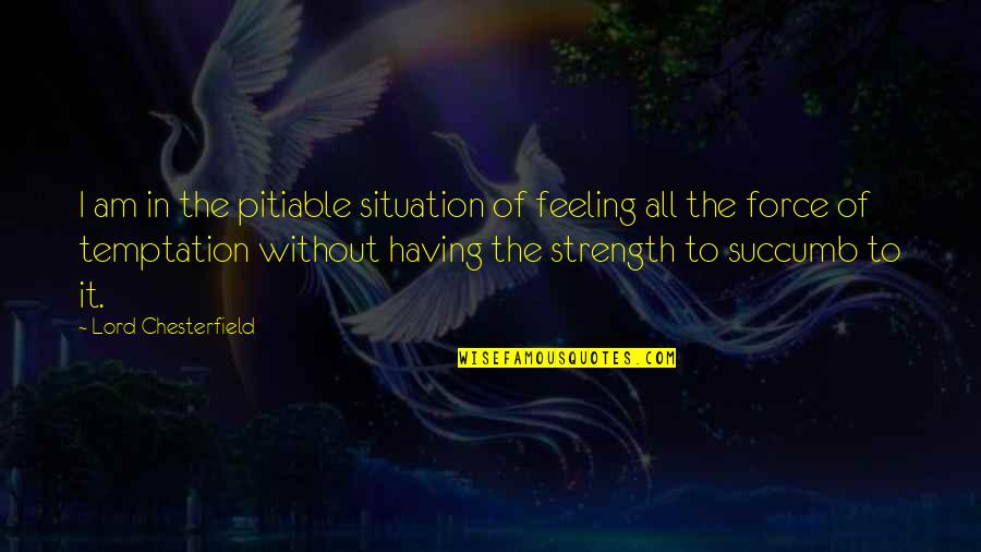 Without Strength Quotes By Lord Chesterfield: I am in the pitiable situation of feeling