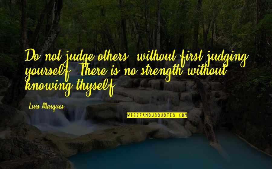 Without Strength Quotes By Luis Marques: Do not judge others, without first judging yourself.
