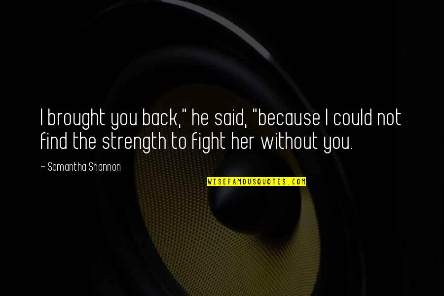 """Without Strength Quotes By Samantha Shannon: I brought you back,"""" he said, """"because I"""