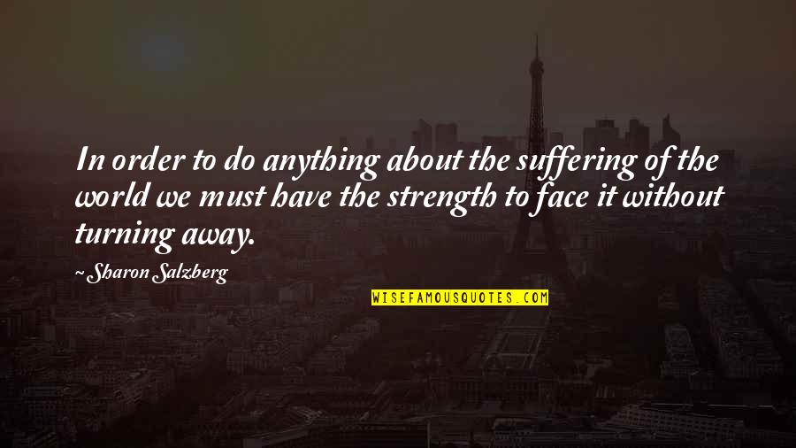 Without Strength Quotes By Sharon Salzberg: In order to do anything about the suffering