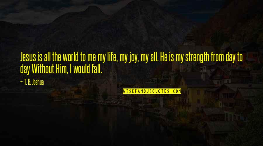 Without Strength Quotes By T. B. Joshua: Jesus is all the world to me my