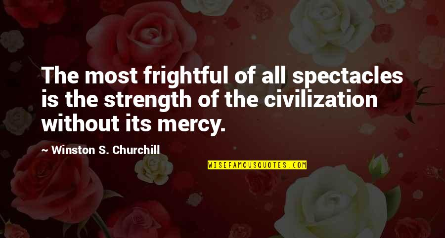 Without Strength Quotes By Winston S. Churchill: The most frightful of all spectacles is the