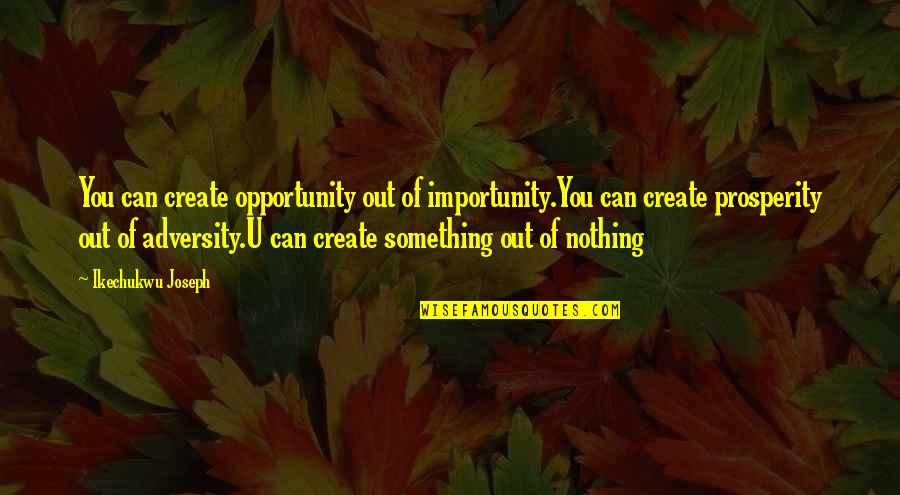 Without You I Be Nothing Quotes By Ikechukwu Joseph: You can create opportunity out of importunity.You can