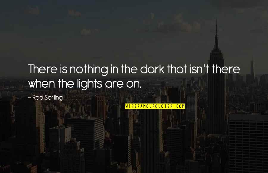 Without You I Be Nothing Quotes By Rod Serling: There is nothing in the dark that isn't