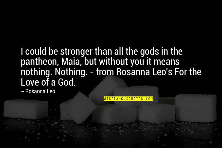 Without You I Be Nothing Quotes By Rosanna Leo: I could be stronger than all the gods