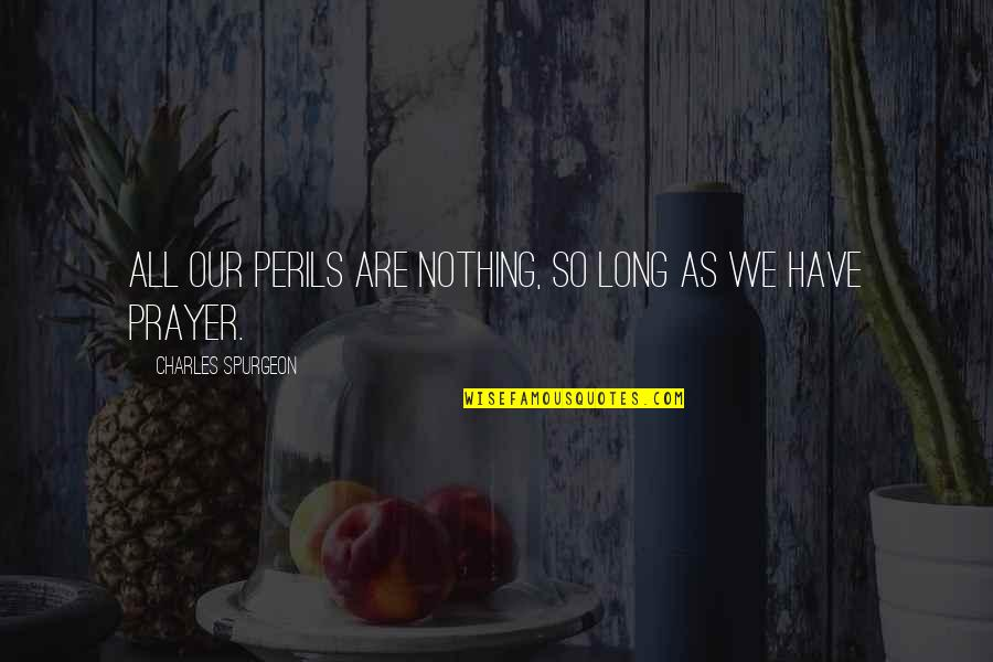 Without You I ' M Nothing Quotes By Charles Spurgeon: All our perils are nothing, so long as