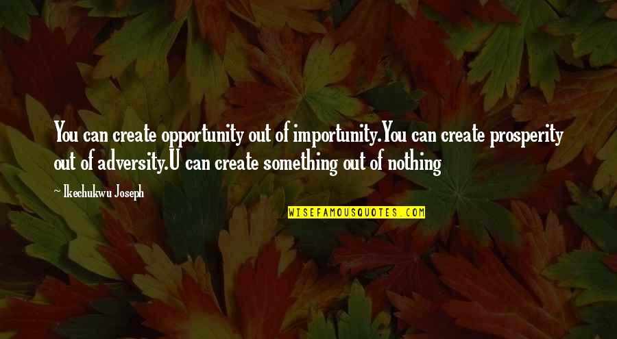 Without You I ' M Nothing Quotes By Ikechukwu Joseph: You can create opportunity out of importunity.You can