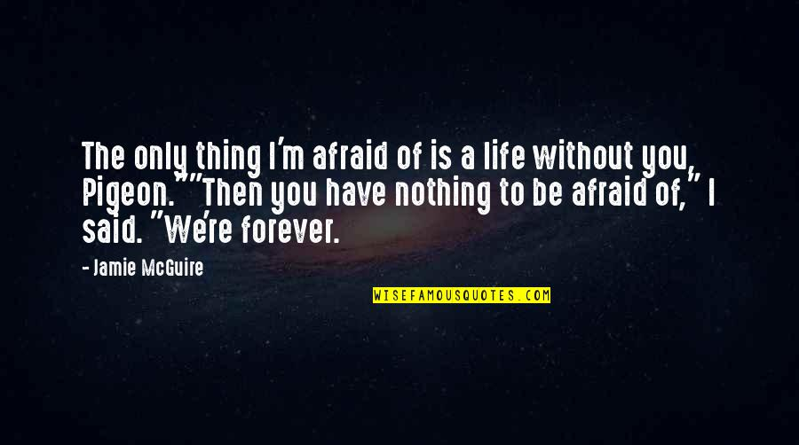 Without You I ' M Nothing Quotes By Jamie McGuire: The only thing I'm afraid of is a