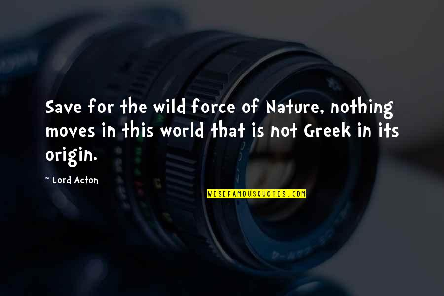 Without You I ' M Nothing Quotes By Lord Acton: Save for the wild force of Nature, nothing