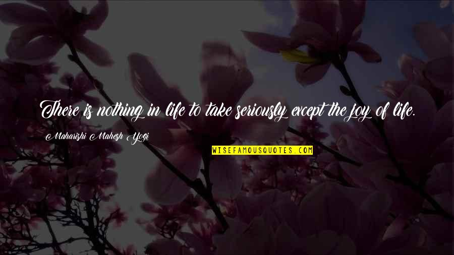 Without You I ' M Nothing Quotes By Maharishi Mahesh Yogi: There is nothing in life to take seriously