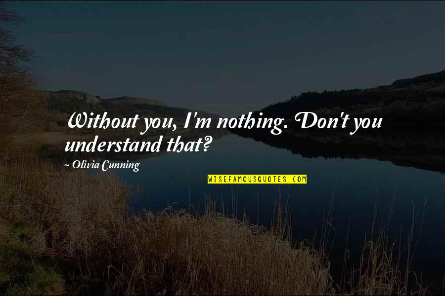 Without You I ' M Nothing Quotes By Olivia Cunning: Without you, I'm nothing. Don't you understand that?