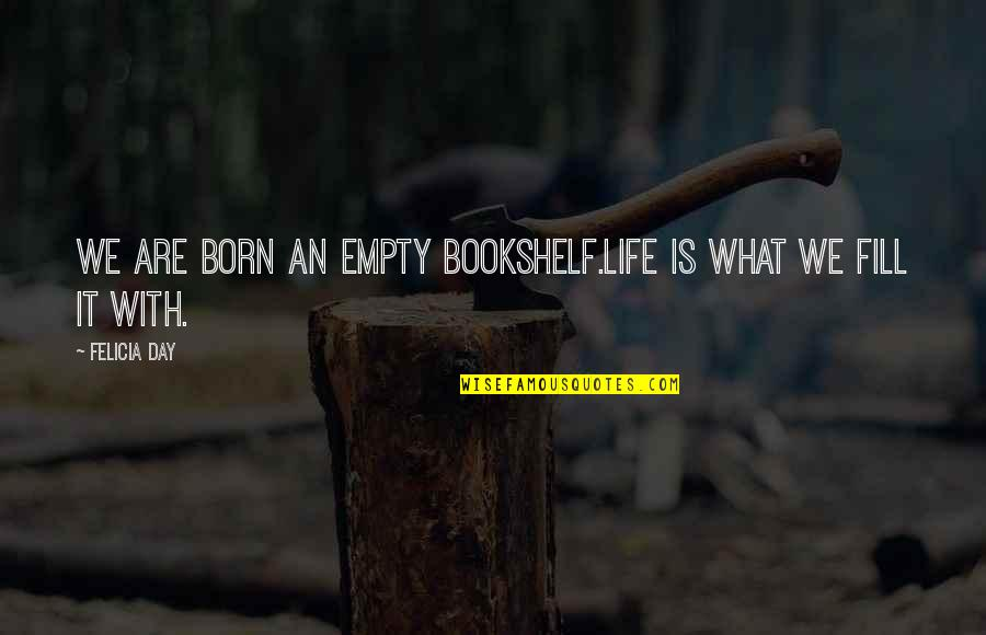 Without You My Life Is Empty Quotes By Felicia Day: We are born an empty bookshelf.Life is what