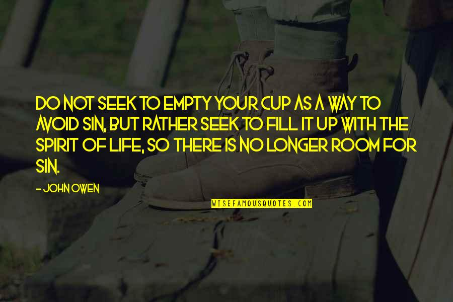 Without You My Life Is Empty Quotes By John Owen: Do not seek to empty your cup as