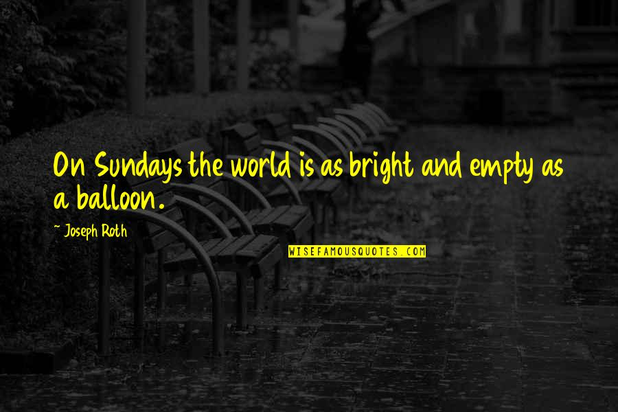 Without You My Life Is Empty Quotes By Joseph Roth: On Sundays the world is as bright and