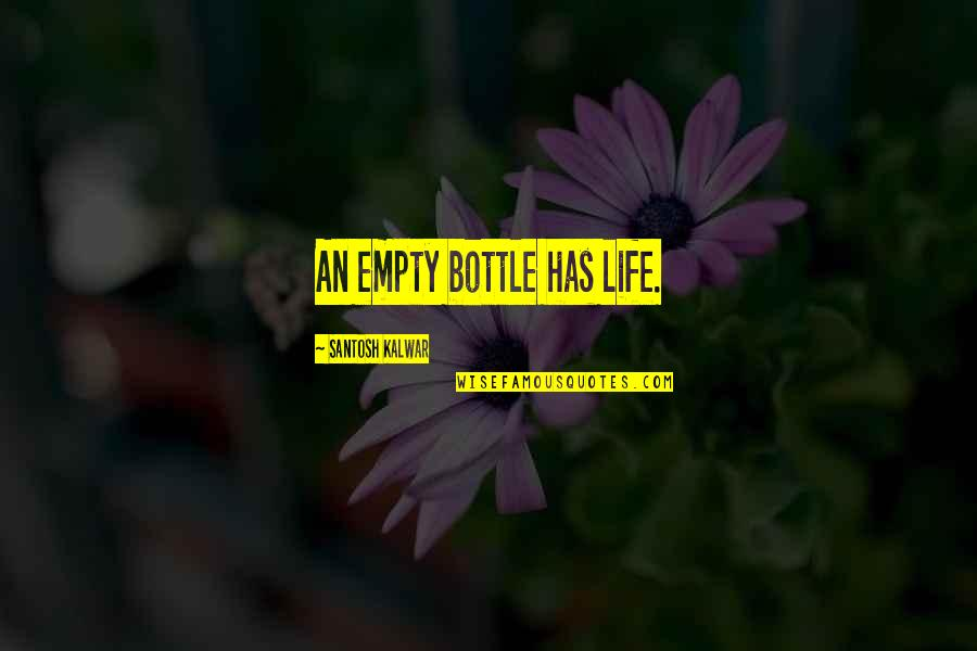 Without You My Life Is Empty Quotes By Santosh Kalwar: An empty bottle has life.