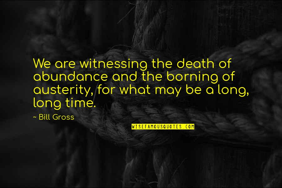 Witnessing Death Quotes By Bill Gross: We are witnessing the death of abundance and