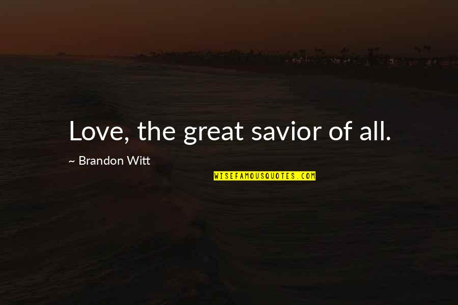 Witt Quotes By Brandon Witt: Love, the great savior of all.