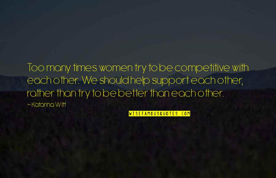 Witt Quotes By Katarina Witt: Too many times women try to be competitive