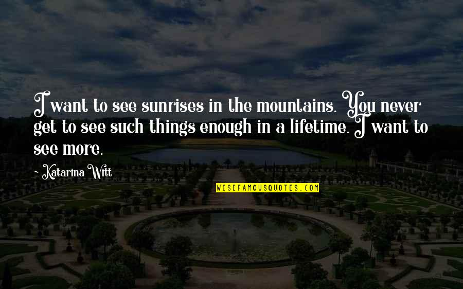 Witt Quotes By Katarina Witt: I want to see sunrises in the mountains.