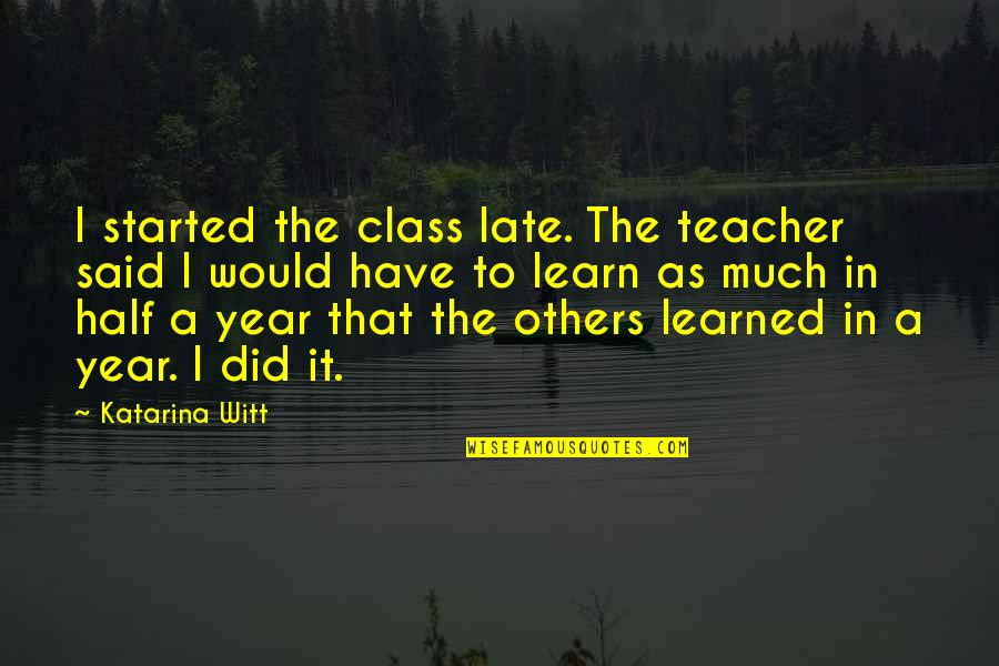 Witt Quotes By Katarina Witt: I started the class late. The teacher said