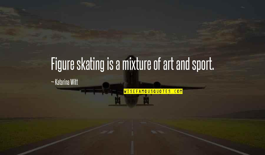 Witt Quotes By Katarina Witt: Figure skating is a mixture of art and