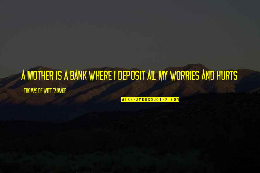 Witt Quotes By Thomas De Witt Talmage: A mother is a bank where I deposit