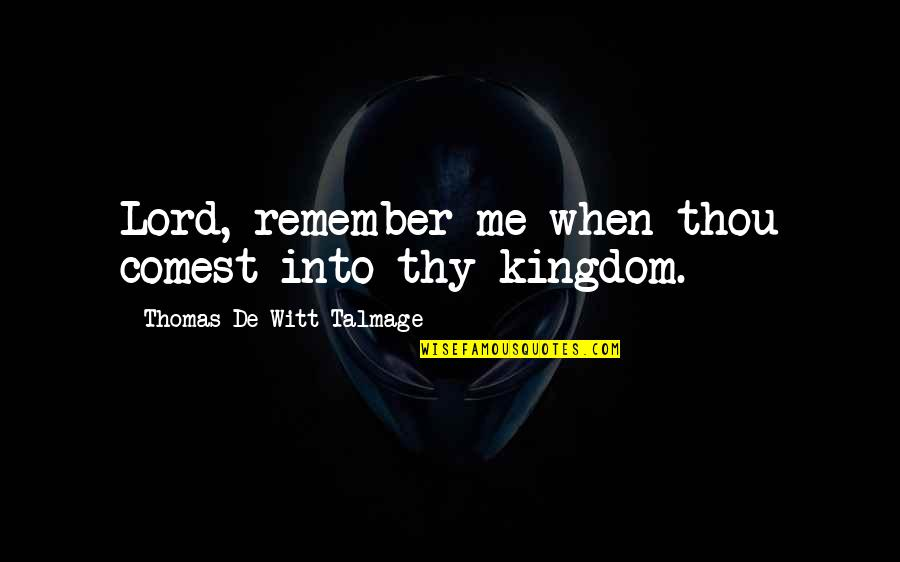 Witt Quotes By Thomas De Witt Talmage: Lord, remember me when thou comest into thy