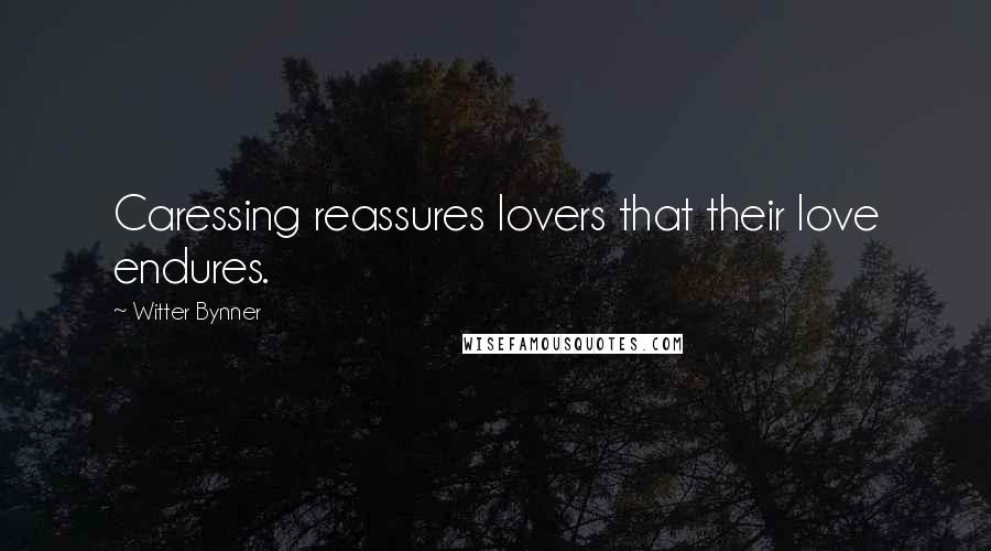 Witter Bynner quotes: Caressing reassures lovers that their love endures.