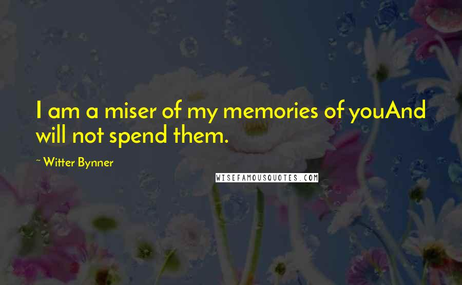 Witter Bynner quotes: I am a miser of my memories of youAnd will not spend them.
