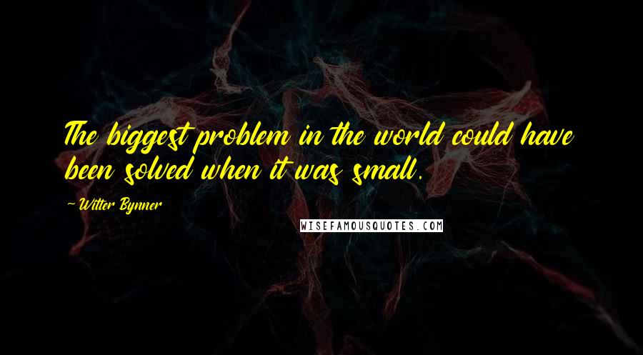 Witter Bynner quotes: The biggest problem in the world could have been solved when it was small.