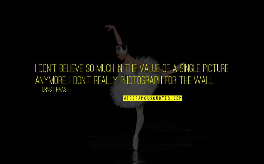 Wiyum Quotes By Ernst Haas: I don't believe so much in the value