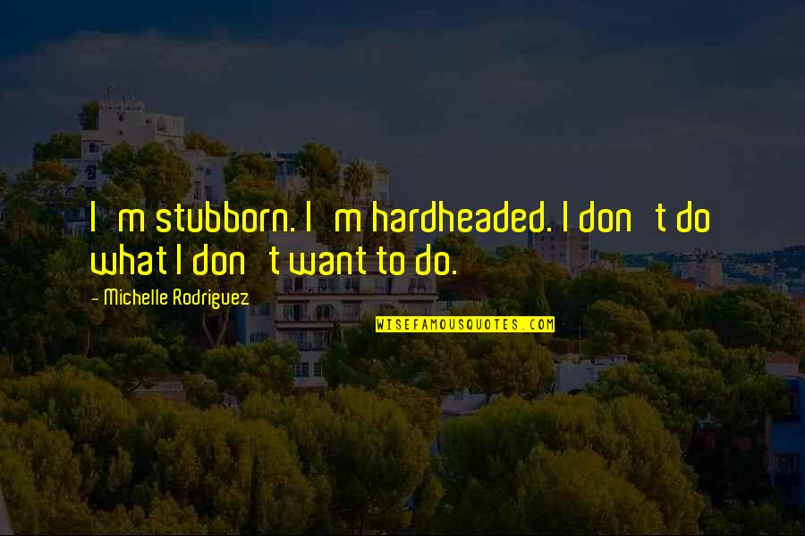 Wiyum Quotes By Michelle Rodriguez: I'm stubborn. I'm hardheaded. I don't do what
