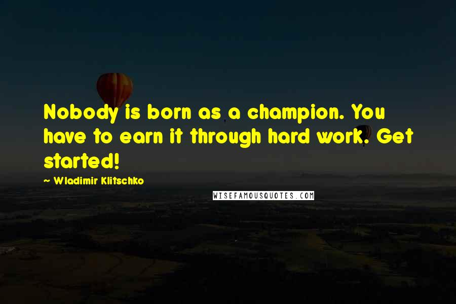 Wladimir Klitschko quotes: Nobody is born as a champion. You have to earn it through hard work. Get started!