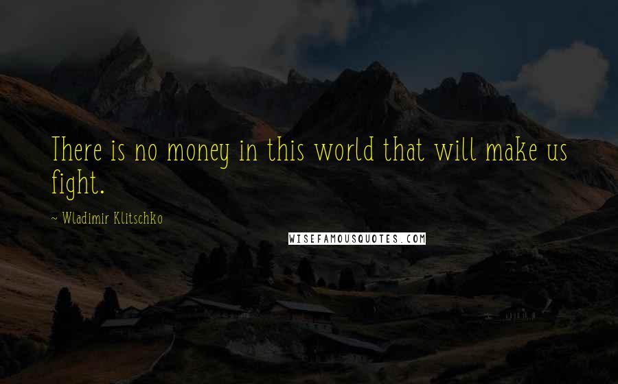 Wladimir Klitschko quotes: There is no money in this world that will make us fight.