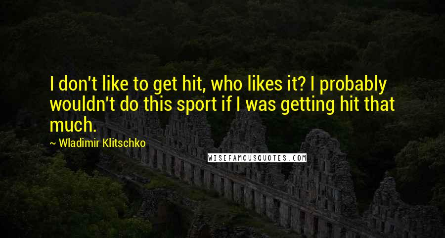 Wladimir Klitschko quotes: I don't like to get hit, who likes it? I probably wouldn't do this sport if I was getting hit that much.