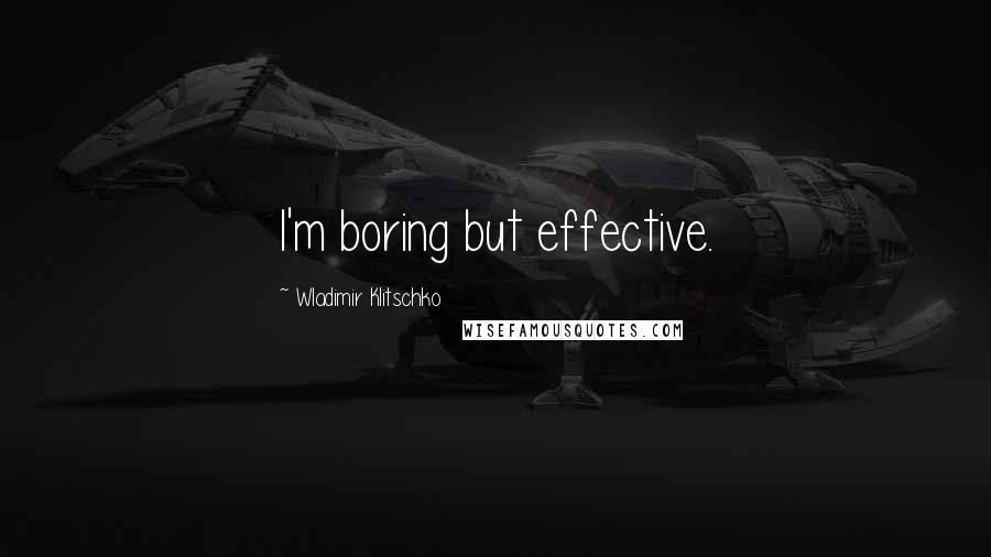 Wladimir Klitschko quotes: I'm boring but effective.