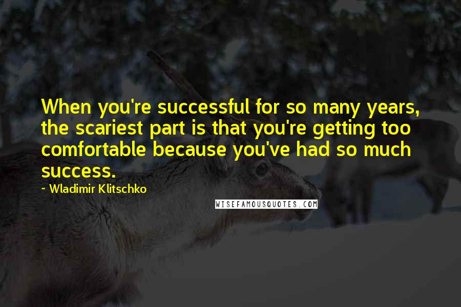 Wladimir Klitschko quotes: When you're successful for so many years, the scariest part is that you're getting too comfortable because you've had so much success.