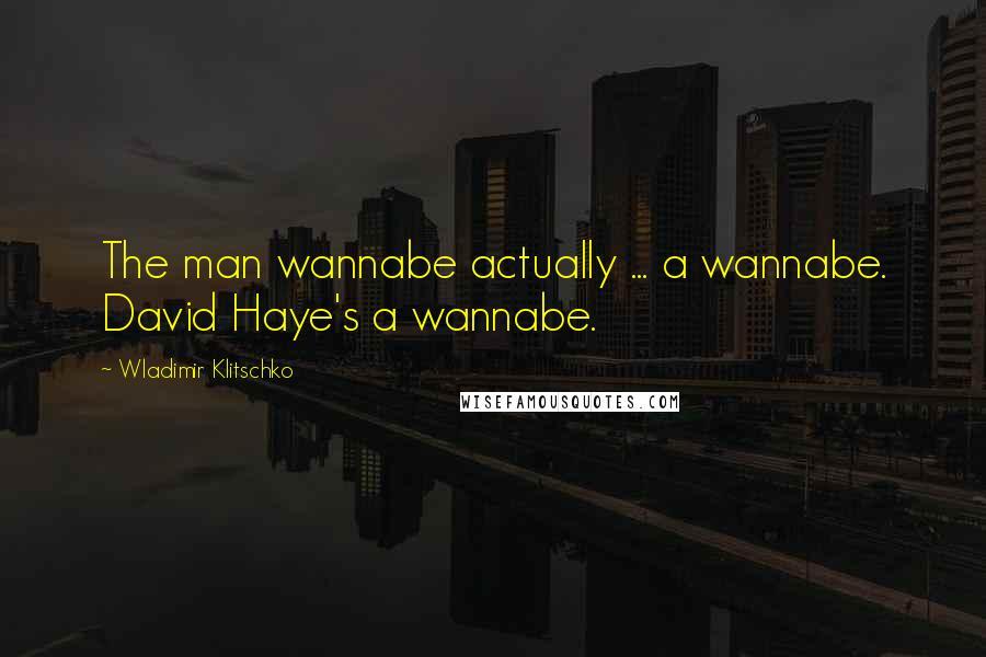 Wladimir Klitschko quotes: The man wannabe actually ... a wannabe. David Haye's a wannabe.