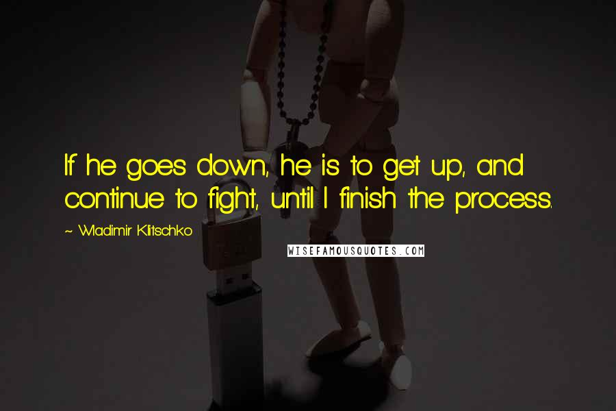 Wladimir Klitschko quotes: If he goes down, he is to get up, and continue to fight, until I finish the process.