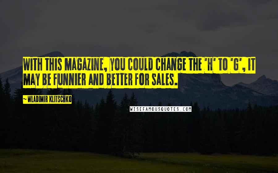 Wladimir Klitschko quotes: With this magazine, you could change the 'H' to 'G', it may be funnier and better for sales.